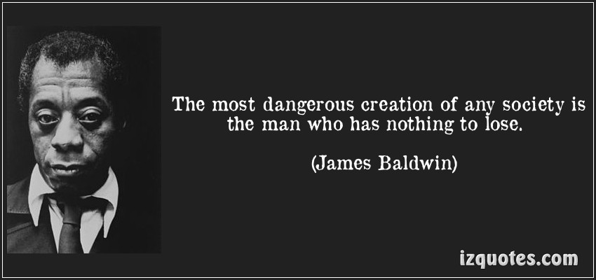 quote-the-most-dangerous-creation-of-any-society-is-the-man-who-has-nothing-to-lose-james-baldwin-10780